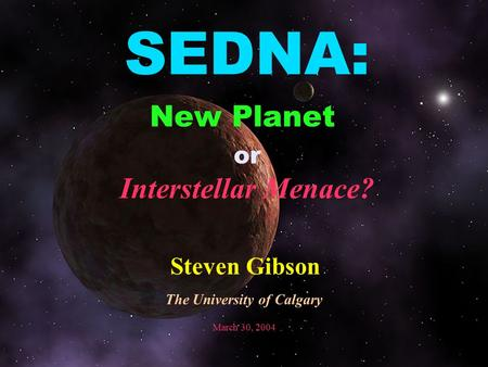 SEDNA: New Planet or Interstellar Menace? Steven Gibson The University of Calgary March 30, 2004.