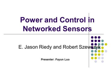 Power and Control in Networked Sensors E. Jason Riedy and Robert Szewczyk Presenter: Fayun Luo.