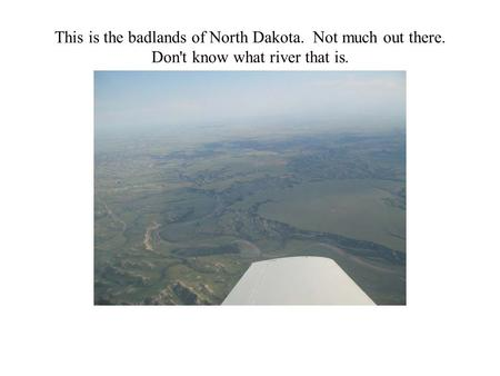 This is the badlands of North Dakota. Not much out there. Don't know what river that is.