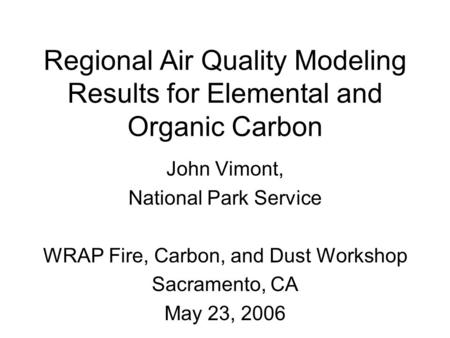 Regional Air Quality Modeling Results for Elemental and Organic Carbon John Vimont, National Park Service WRAP Fire, Carbon, and Dust Workshop Sacramento,