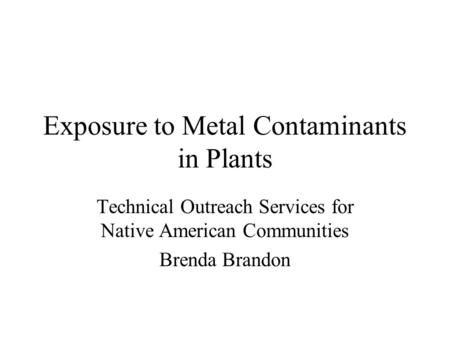 Exposure to Metal Contaminants in Plants Technical Outreach Services for Native American Communities Brenda Brandon.
