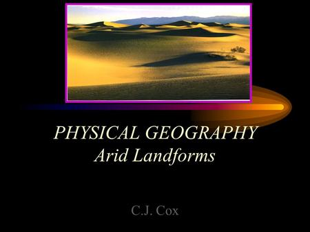 PHYSICAL GEOGRAPHY Arid Landforms C.J. Cox. Arid Landforms Found in BW Climates Non-retentive alkaline soils Sparse Vegetation –Xerophytes –Succulents.