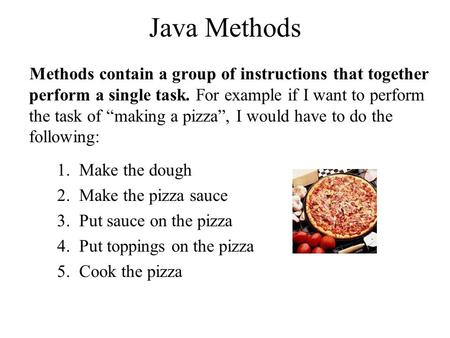 "Java Methods Methods contain a group of instructions that together perform a single task. For example if I want to perform the task of ""making a pizza"","