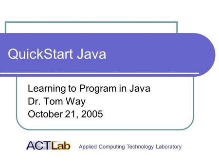 Applied Computing Technology Laboratory QuickStart Java Learning to Program in Java Dr. Tom Way October 21, 2005.