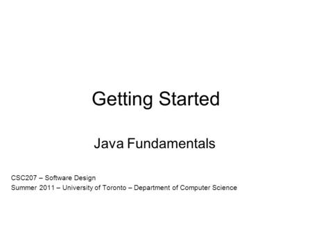 Getting Started Java Fundamentals CSC207 – Software Design Summer 2011 – University of Toronto – Department of Computer Science.