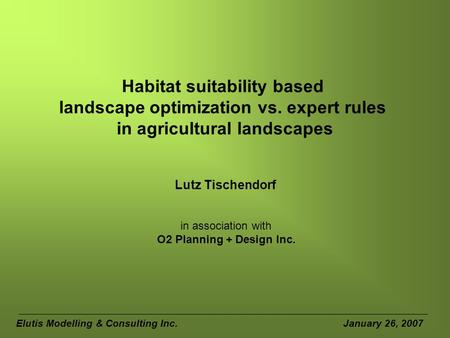 Habitat suitability based landscape optimization vs. expert rules in agricultural landscapes Lutz Tischendorf Elutis Modelling & Consulting Inc. January.