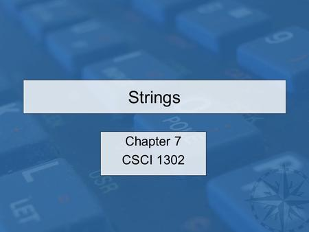 Strings Chapter 7 CSCI 1302. CSCI 1302 – Strings2 Outline Introduction The String class –Constructing a String –Immutable and Canonical Strings –String.