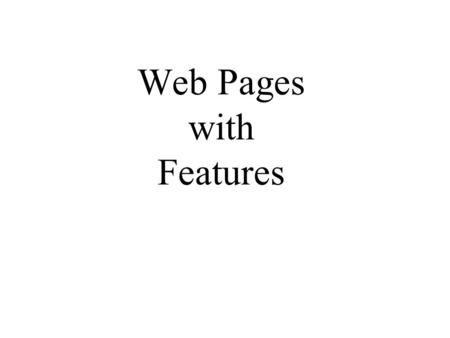 Web Pages with Features. Features on Web Pages Interactive Pages –Shows current date, get server's IP, interactive quizzes Processing Forms –Serach a.