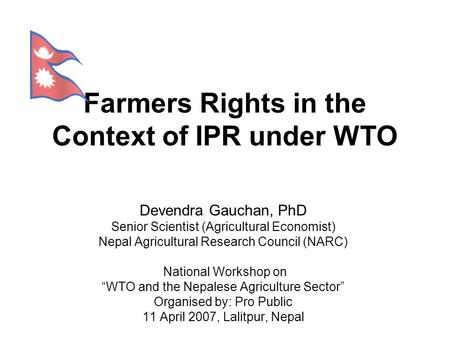 "Farmers Rights in the Context of IPR under WTO National Workshop on ""WTO and the Nepalese Agriculture Sector"" Devendra Gauchan, PhD Senior Scientist (Agricultural."