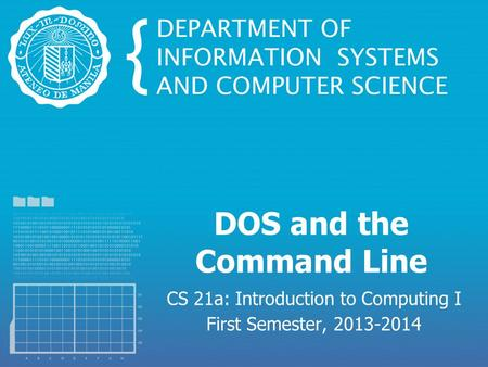 DOS and the Command Line CS 21a: Introduction to Computing I First Semester, 2013-2014.