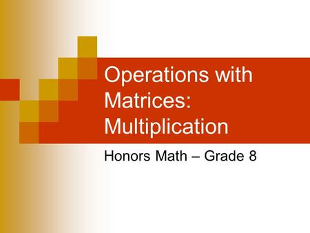Operations with Matrices: Multiplication Honors Math – Grade 8.