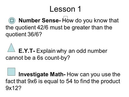 Lesson 1 Number Sense- How do you know that the quotient 42/6 must be greater than the quotient 36/6? E.Y.T- Explain why an odd number cannot be a 6s count-by?