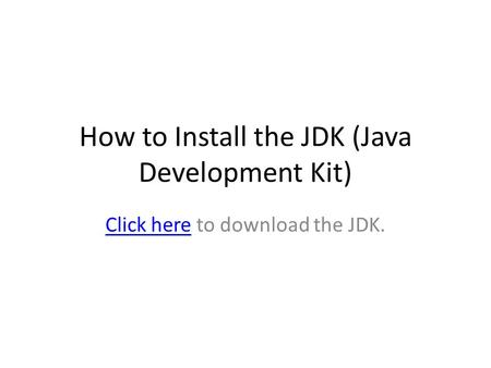 How to Install the JDK (Java Development Kit) Click hereClick here to download the JDK.
