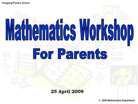 © 2009 Mathematics Department Hougang Primary School 25 April 2009.