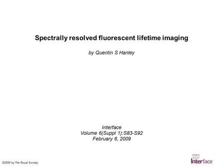 Spectrally resolved fluorescent lifetime imaging by Quentin S Hanley Interface Volume 6(Suppl 1):S83-S92 February 6, 2009 ©2009 by The Royal Society.