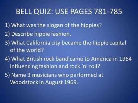 BELL QUIZ: USE PAGES 781-785 1) What was the slogan of the hippies? 2) Describe hippie fashion. 3) What California city became the hippie capital of the.