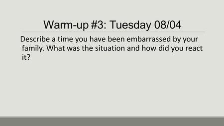 Warm-up #3: Tuesday 08/04 Describe a time you have been embarrassed by your family. What was the situation and how did you react it?