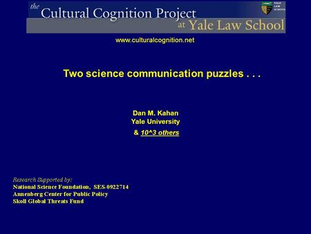 Dan M. Kahan Yale University & 10^3 others www.culturalcognition.net Two science communication puzzles...