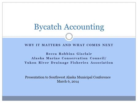 WHY IT MATTERS AND WHAT COMES NEXT Becca Robbins Gisclair Alaska Marine Conservation Council/ Yukon River Drainage Fisheries Association Bycatch Accounting.