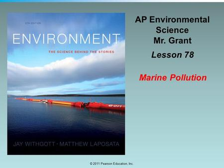 © 2011 Pearson Education, Inc. AP Environmental Science Mr. Grant Lesson 78 Marine Pollution.
