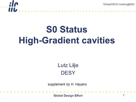 Global Design Effort 1 S0 Status High-Gradient cavities Lutz Lilje DESY supplement by H. Hayano 04Sep2008 EC
