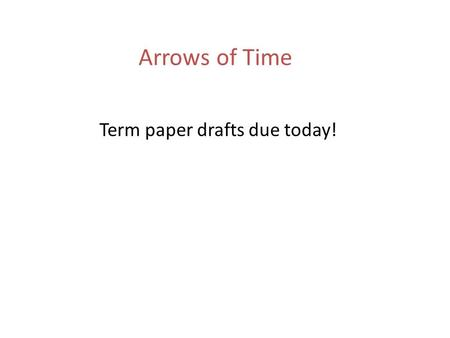 Arrows of Time Term paper drafts due today!. Main Arrows of Time Psychology: we remember the past, but we calculate the future. Entropy: always increases.