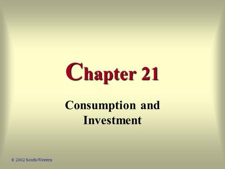 C hapter 21 Consumption and Investment © 2002 South-Western.