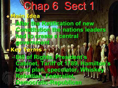 Chap 6 Sect 1  Main Idea –After the Ratification of new Constitution the nations leaders had to create a central government  Key Terms – –Bill of Rights,
