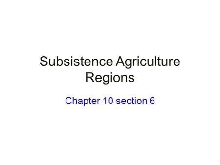 Subsistence Agriculture Regions Chapter 10 section 6.
