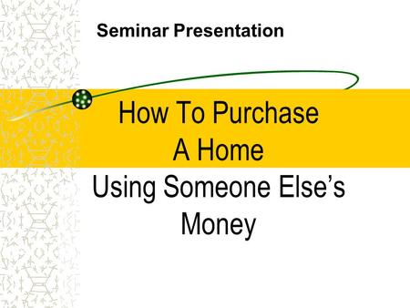 How To Purchase A Home Using Someone Else's Money Seminar Presentation.