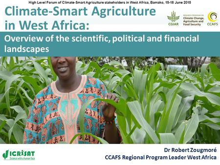 Overview of the scientific, political and financial landscapes Climate-Smart Agriculture in West Africa: Dr Robert Zougmoré CCAFS Regional Program Leader.