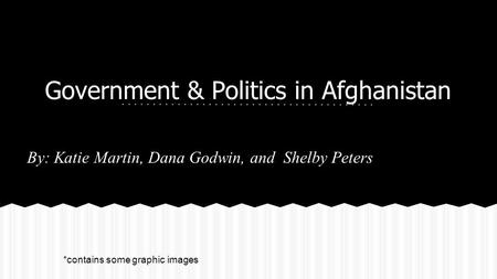 Government & Politics in Afghanistan By: Katie Martin, Dana Godwin, and Shelby Peters *contains some graphic images.