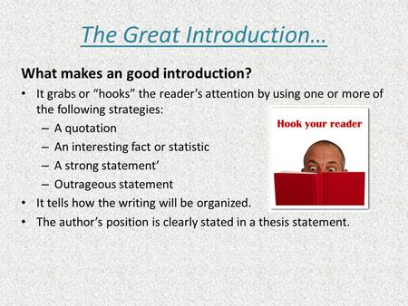 "The Great Introduction… What makes an good introduction? It grabs or ""hooks"" the reader's attention by using one or more of the following strategies: –"