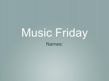 Music Friday Names:.