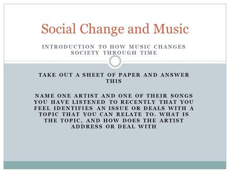 INTRODUCTION TO HOW MUSIC CHANGES SOCIETY THROUGH TIME TAKE OUT A SHEET OF PAPER AND ANSWER THIS NAME ONE ARTIST AND ONE OF THEIR SONGS YOU HAVE LISTENED.