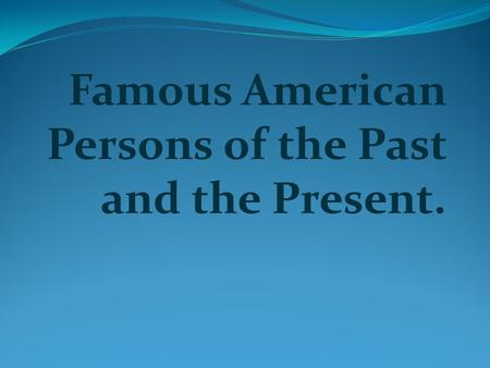 Famous American Persons of the Past and the Present.