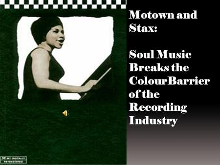 Motown and Stax: Soul Music Breaks the ColourBarrier of the Recording Industry.
