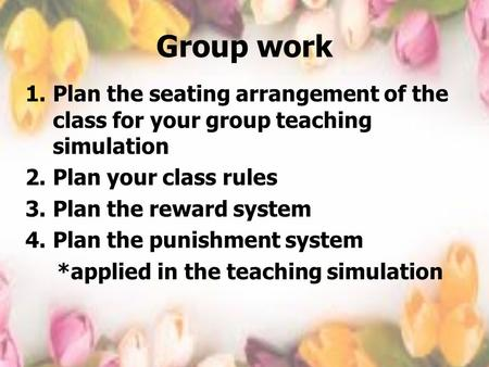 Group work 1.Plan the seating arrangement of the class for your group teaching simulation 2.Plan your class rules 3.Plan the reward system 4.Plan the punishment.