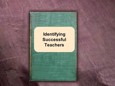 Identifying Successful Teachers. Attributes of Successful Teachers Approachable Patient Truthful Warm Loving.