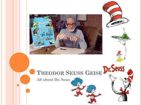 T HEODOR S EUSS G EISEL All about Dr. Seuss. Was born on Howard Street in Springfield, Massachusetts. Attended Dartmouth College/editor-in-chief of the.
