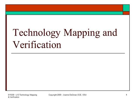 9/15/09 - L13 Technology Mapping & Verificaiton Copyright 2009 - Joanne DeGroat, ECE, OSU1 Technology Mapping and Verification.