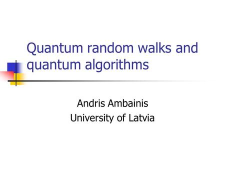 Quantum random walks and quantum algorithms Andris Ambainis University of Latvia.