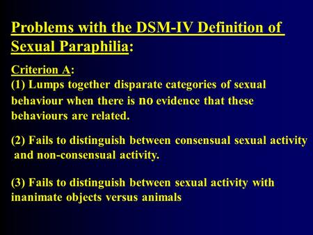 Problems with the DSM-IV Definition of Sexual Paraphilia: Criterion A: (1) Lumps together disparate categories of sexual behaviour when there is no evidence.