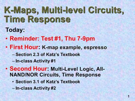 1 K-Maps, Multi-level Circuits, Time Response Today: Reminder: Test #1, Thu 7-9pm K-map example, espressoFirst Hour: K-map example, espresso –Section 2.3.