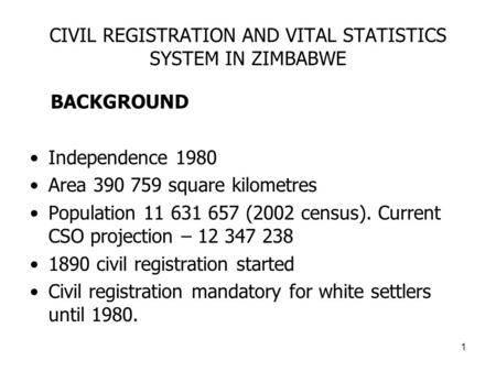 1 CIVIL REGISTRATION AND VITAL STATISTICS SYSTEM IN ZIMBABWE BACKGROUND Independence 1980 Area 390 759 square kilometres Population 11 631 657 (2002 census).