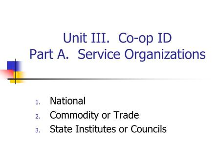 Unit III. Co-op ID Part A. Service Organizations 1. National 2. Commodity or Trade 3. State Institutes or Councils.
