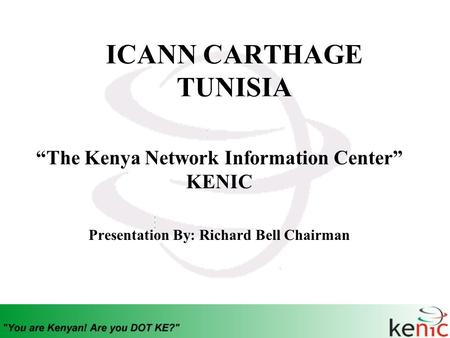 "ICANN CARTHAGE TUNISIA ""The Kenya Network Information Center"" KENIC Presentation By: Richard Bell Chairman."