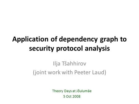 Application of dependency graph to security protocol analysis Ilja Tšahhirov (joint work with Peeter Laud) Theory Days at Jõulumäe 5 Oct 2008.
