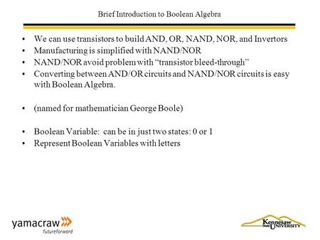 Brief Introduction to Boolean Algebra We can use transistors to build AND, OR, NAND, NOR, and Invertors Manufacturing is simplified with NAND/NOR NAND/NOR.