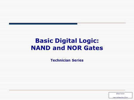 Basic Digital Logic: NAND and NOR Gates Technician Series ©Paul Godin Last Update Dec 2014.